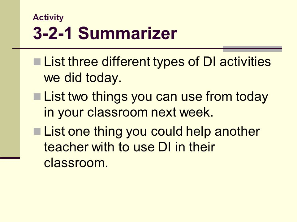 Activity 3-2-1 Summarizer List three different types of DI activities we did today. List two things you can use from today in your classroom next week