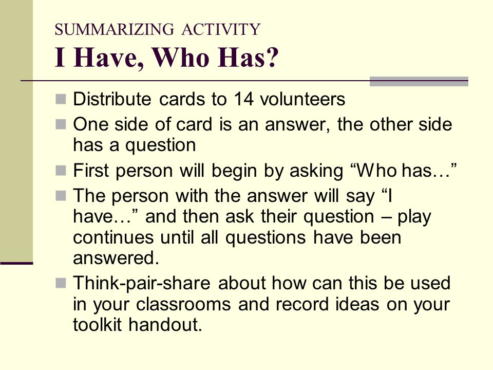 SUMMARIZING ACTIVITY I Have, Who Has? Distribute cards to 14 volunteers One side of card is an answer, the other side has a question First person will
