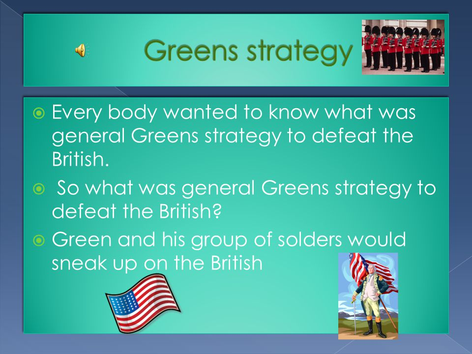  Every body wanted to know what was general Greens strategy to defeat the British.