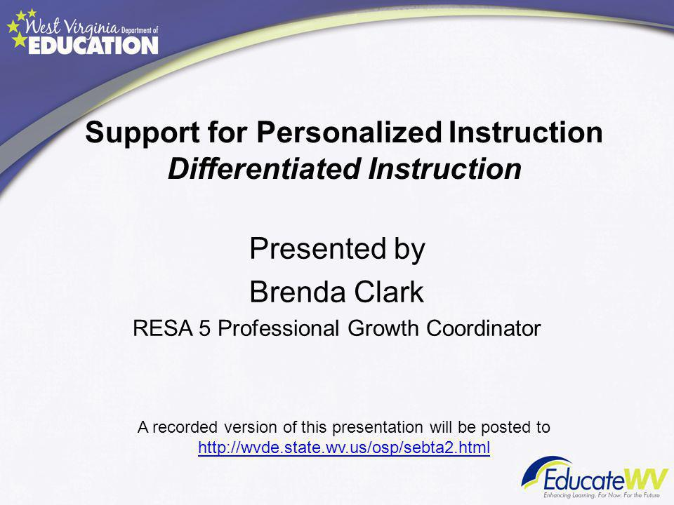Support for Personalized Instruction Differentiated Instruction Presented by Brenda Clark RESA 5 Professional Growth Coordinator A recorded version of this presentation will be posted to http://wvde.state.wv.us/osp/sebta2.html