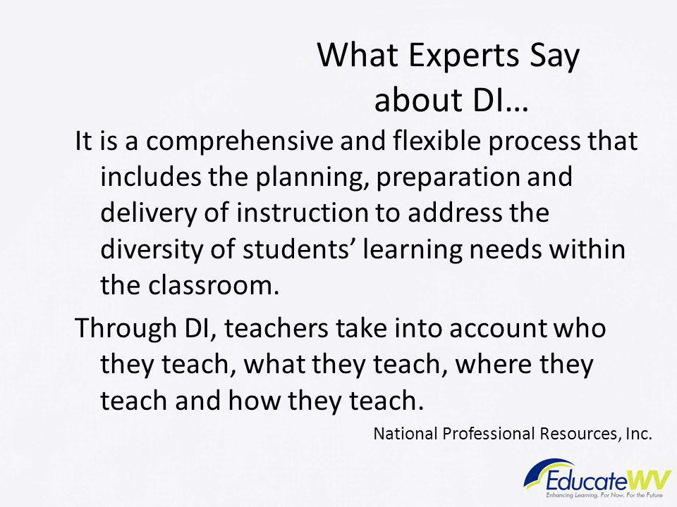 What Experts Say about DI… It is a comprehensive and flexible process that includes the planning, preparation and delivery of instruction to address the diversity of students' learning needs within the classroom.