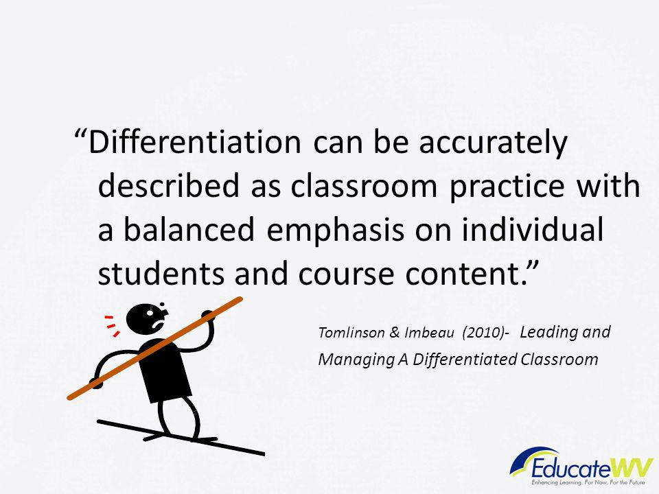 Differentiation can be accurately described as classroom practice with a balanced emphasis on individual students and course content. Tomlinson & Imbeau (2010)- Leading and Managing A Differentiated Classroom