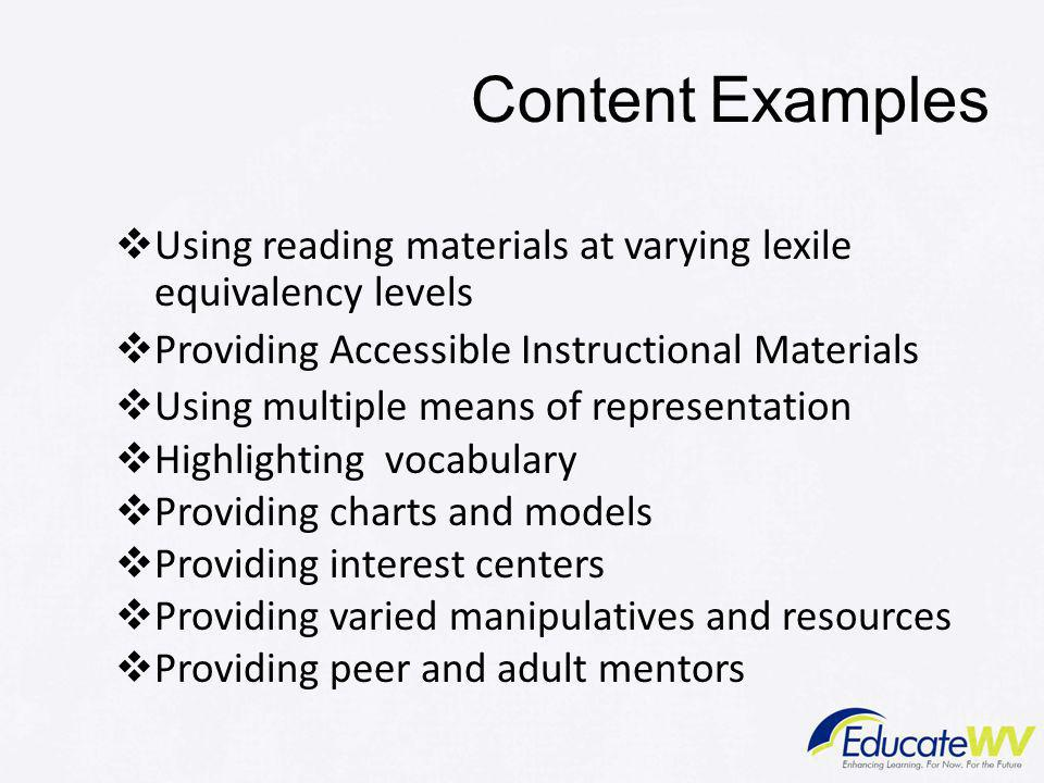 Content Examples  Using reading materials at varying lexile equivalency levels  Providing Accessible Instructional Materials  Using multiple means of representation  Highlighting vocabulary  Providing charts and models  Providing interest centers  Providing varied manipulatives and resources  Providing peer and adult mentors