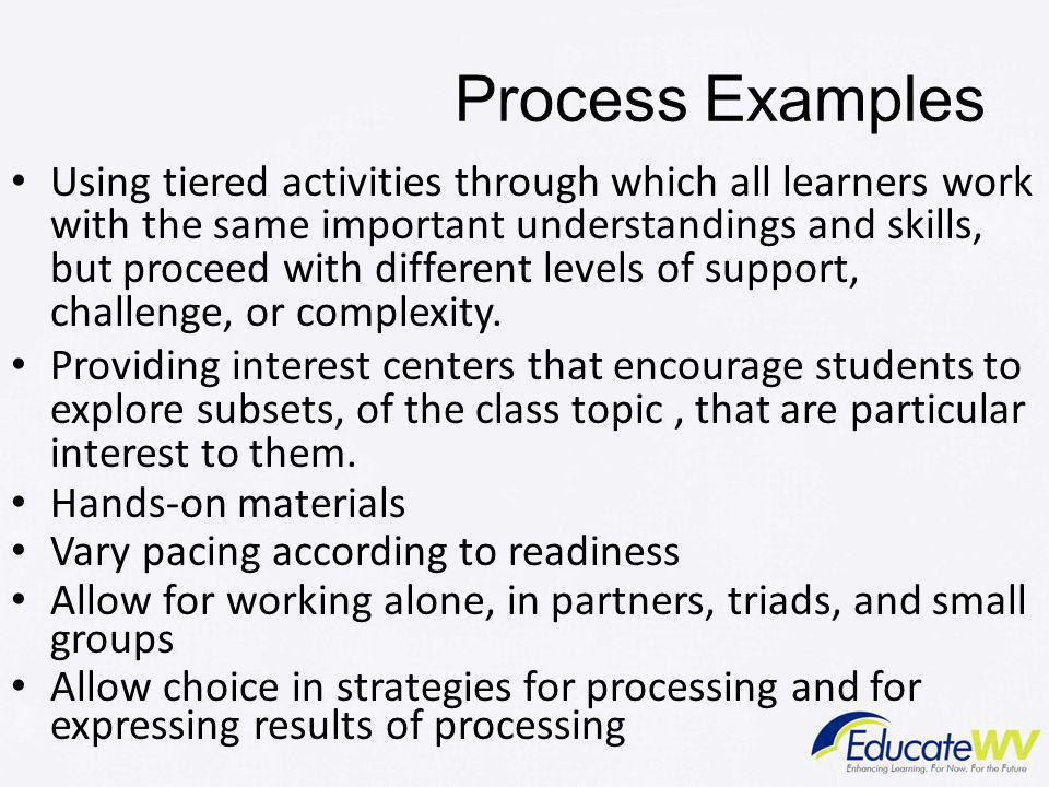 Process Examples Using tiered activities through which all learners work with the same important understandings and skills, but proceed with different levels of support, challenge, or complexity.