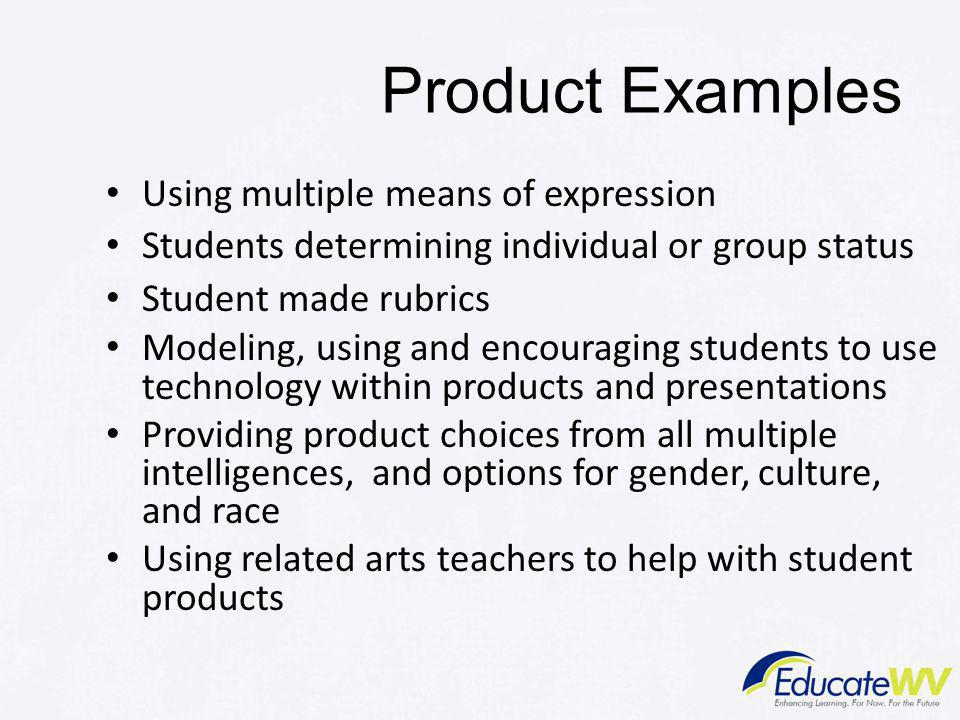Product Examples Using multiple means of expression Students determining individual or group status Student made rubrics Modeling, using and encouraging students to use technology within products and presentations Providing product choices from all multiple intelligences, and options for gender, culture, and race Using related arts teachers to help with student products