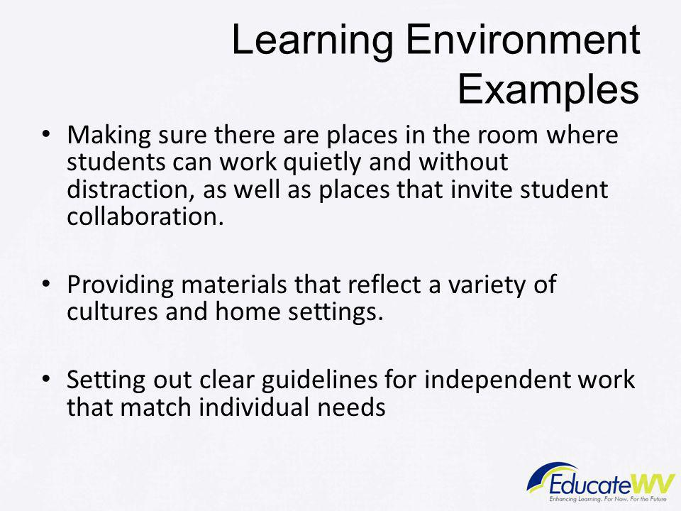 Learning Environment Examples Making sure there are places in the room where students can work quietly and without distraction, as well as places that invite student collaboration.