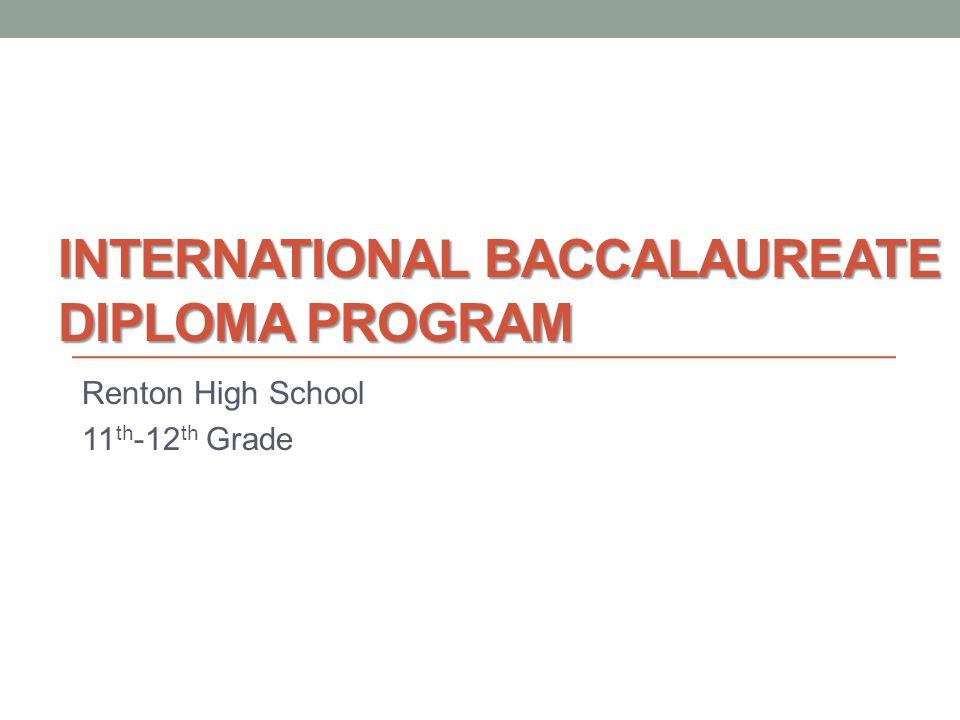 INTERNATIONAL BACCALAUREATE DIPLOMA PROGRAM Renton High School 11 th -12 th Grade