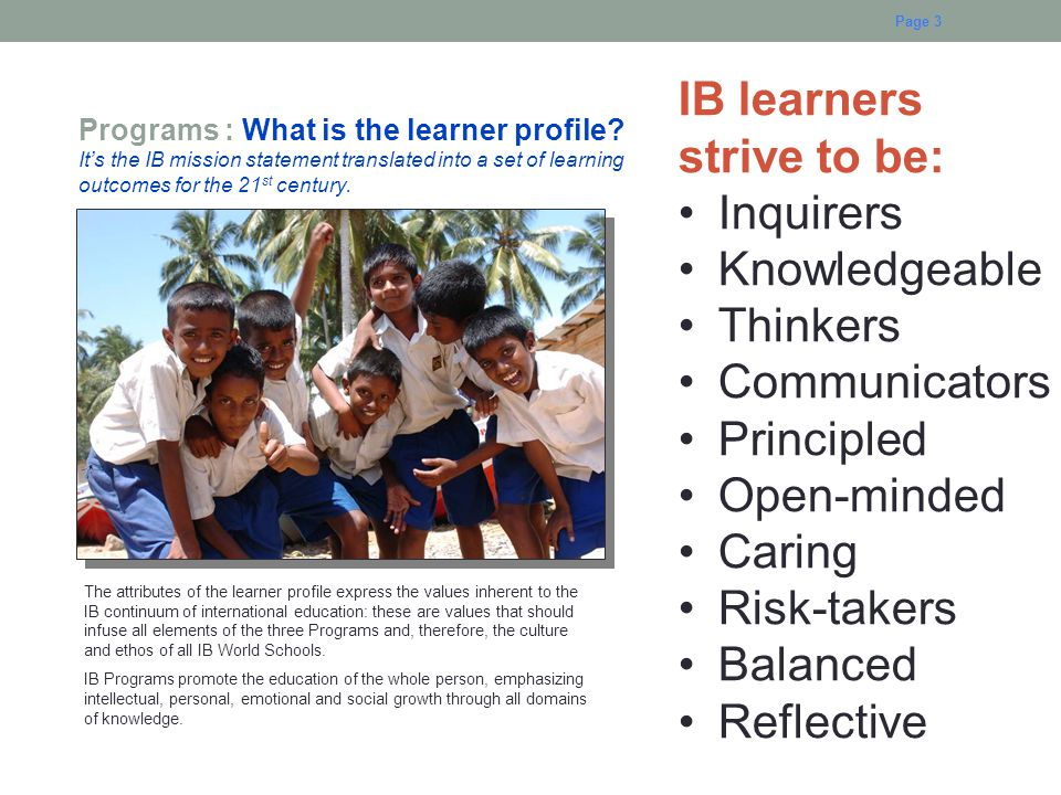 Page 3 Programs : What is the learner profile? It's the IB mission statement translated into a set of learning outcomes for the 21 st century. The att