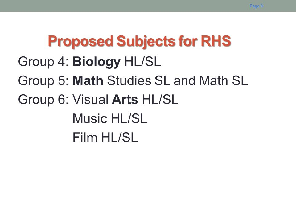 Proposed Subjects for RHS Proposed Subjects for RHS Group 4: Biology HL/SL Group 5: Math Studies SL and Math SL Group 6: Visual Arts HL/SL Music HL/SL