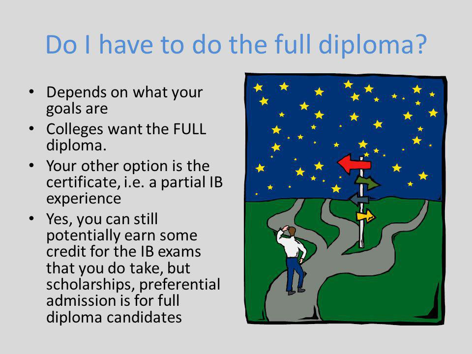 Do I have to do the full diploma.Depends on what your goals are Colleges want the FULL diploma.