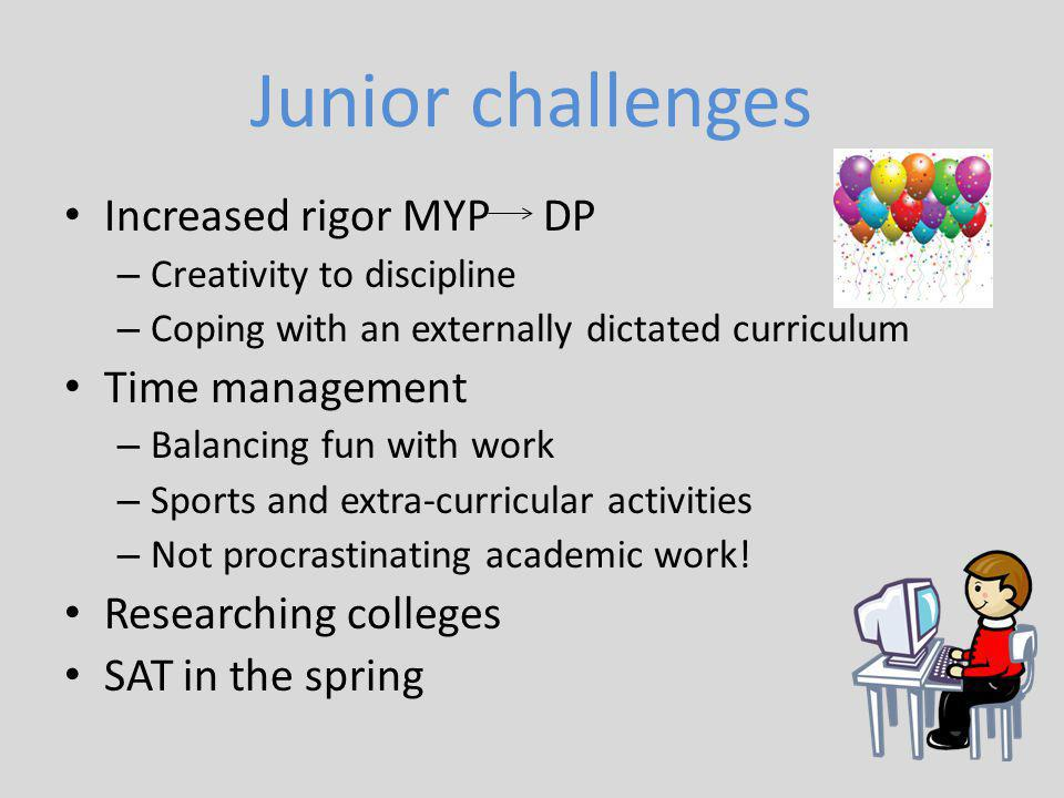 Junior challenges Increased rigor MYP DP – Creativity to discipline – Coping with an externally dictated curriculum Time management – Balancing fun with work – Sports and extra-curricular activities – Not procrastinating academic work.