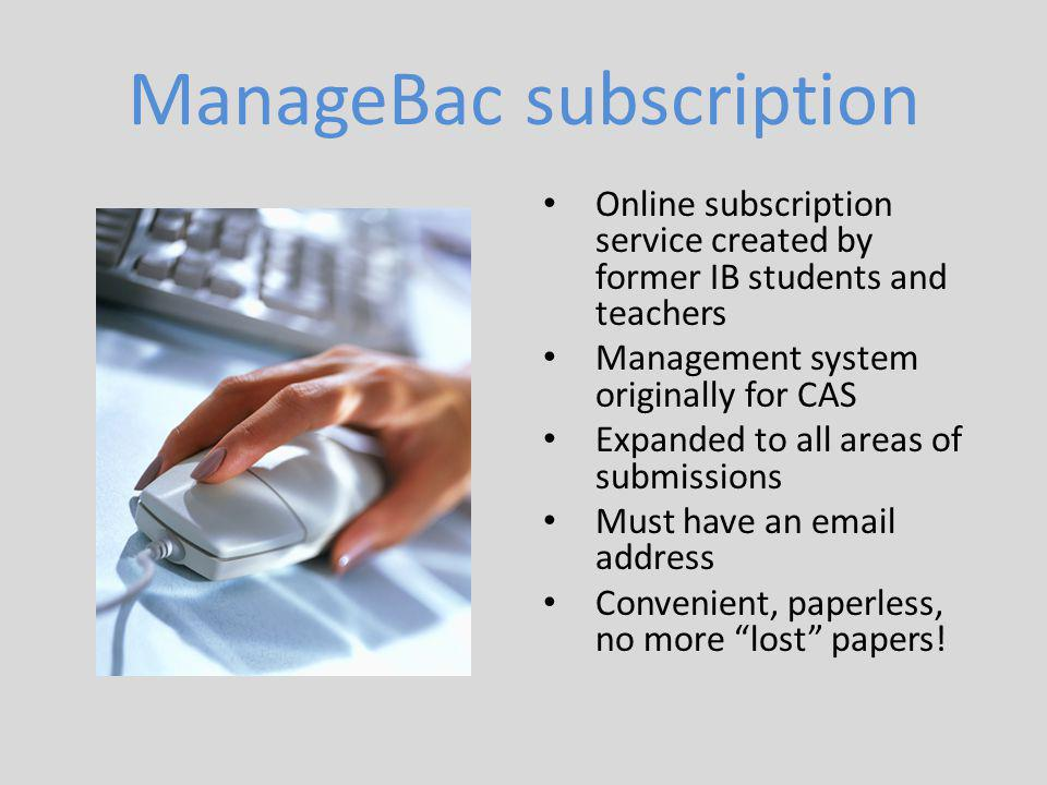 ManageBac subscription Online subscription service created by former IB students and teachers Management system originally for CAS Expanded to all areas of submissions Must have an email address Convenient, paperless, no more lost papers!