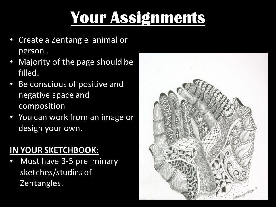 Your Assignments Create a Zentangle animal or person. Majority of the page should be filled. Be conscious of positive and negative space and compositi