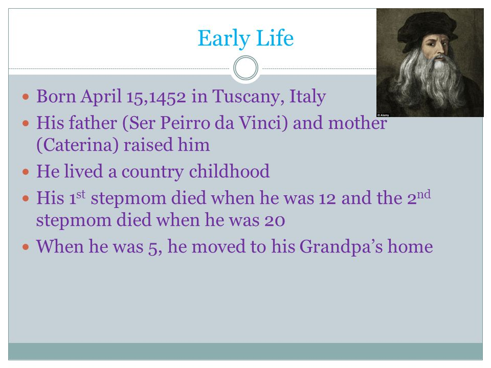 Early Life Born April 15,1452 in Tuscany, Italy His father (Ser Peirro da Vinci) and mother (Caterina) raised him He lived a country childhood His 1 st stepmom died when he was 12 and the 2 nd stepmom died when he was 20 When he was 5, he moved to his Grandpa's home