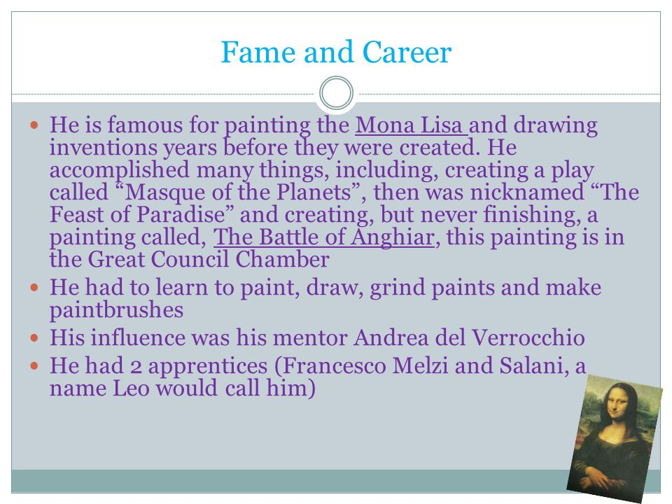 Fame and Career He is famous for painting the Mona Lisa and drawing inventions years before they were created. He accomplished many things, including,