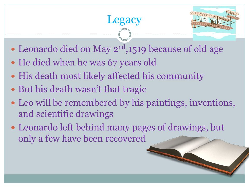 Legacy Leonardo died on May 2 nd,1519 because of old age He died when he was 67 years old His death most likely affected his community But his death w