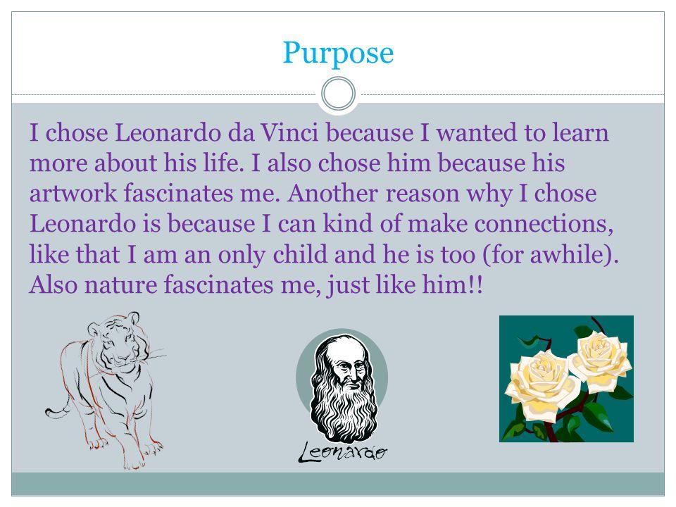Purpose I chose Leonardo da Vinci because I wanted to learn more about his life.