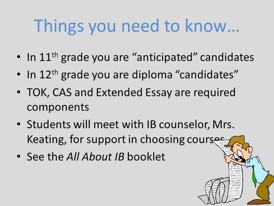 """Things you need to know… In 11 th grade you are """"anticipated"""" candidates In 12 th grade you are diploma """"candidates"""" TOK, CAS and Extended Essay are r"""