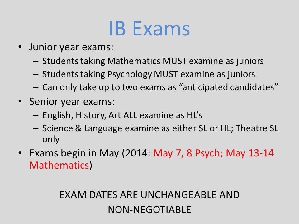 IB Exams Junior year exams: – Students taking Mathematics MUST examine as juniors – Students taking Psychology MUST examine as juniors – Can only take