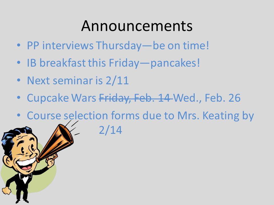 Announcements PP interviews Thursday—be on time! IB breakfast this Friday—pancakes! Next seminar is 2/11 Cupcake Wars Friday, Feb. 14 Wed., Feb. 26 Co
