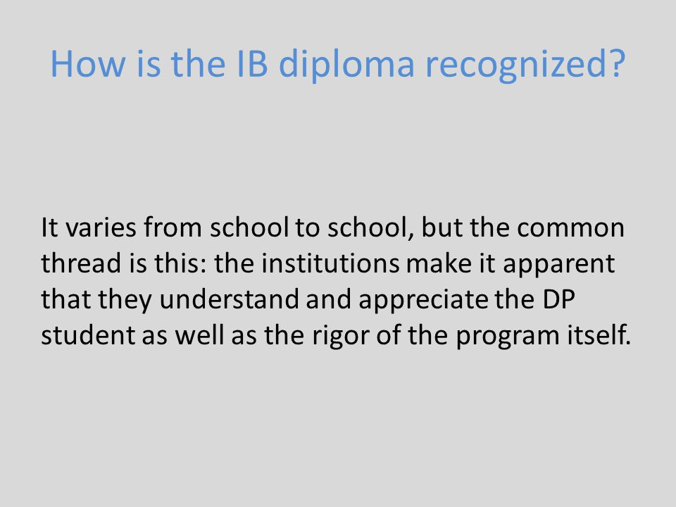 How is the IB diploma recognized? It varies from school to school, but the common thread is this: the institutions make it apparent that they understa