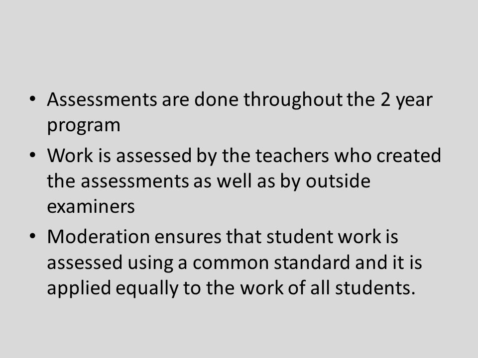 Assessments are done throughout the 2 year program Work is assessed by the teachers who created the assessments as well as by outside examiners Modera
