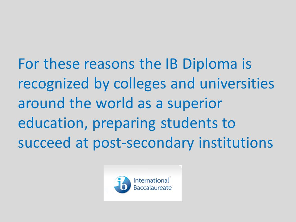 For these reasons the IB Diploma is recognized by colleges and universities around the world as a superior education, preparing students to succeed at