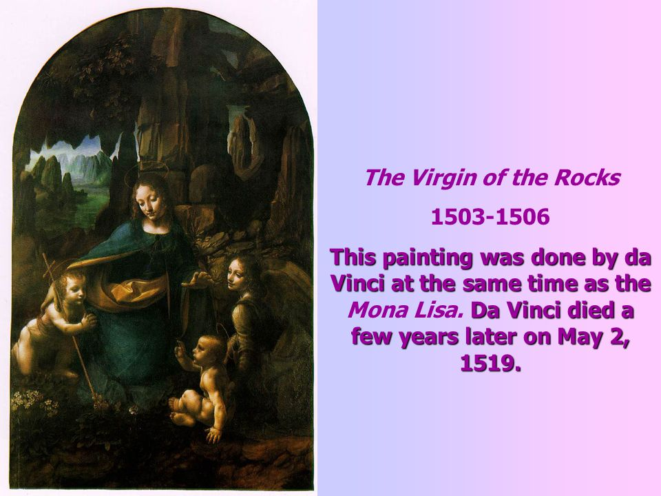 The Virgin of the Rocks 1503-1506 This painting was done by da Vinci at the same time as the Da Vinci died a few years later on May 2, 1519.
