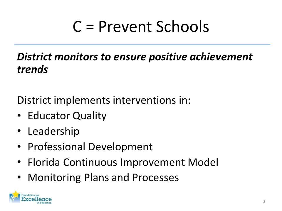 D = Focus = Correct Schools District and state monitor to ensure improvement District implements interventions in: – School Improvement – Leadership – Educator Quality – Professional Development – Florida Continuous Improvement Model – Monitoring Plans and Processes State oversight increases A school with three consecutive D grades must implement the district-managed turnaround intervention model 4