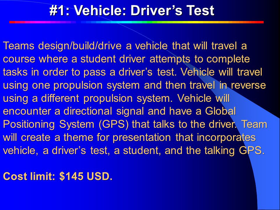 Teams design/build/drive a vehicle that will travel a course where a student driver attempts to complete tasks in order to pass a driver's test.