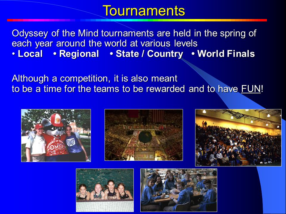 Tournaments Odyssey of the Mind tournaments are held in the spring of each year around the world at various levels Local Regional State / Country World Finals Local Regional State / Country World Finals Although a competition, it is also meant to be a time for the teams to be rewarded and to have FUN.
