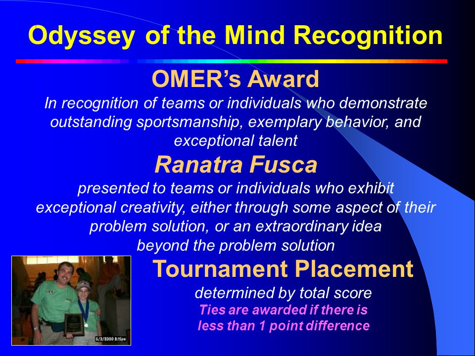 Odyssey of the Mind Recognition OMER's Award In recognition of teams or individuals who demonstrate outstanding sportsmanship, exemplary behavior, and exceptional talent Ranatra Fusca presented to teams or individuals who exhibit exceptional creativity, either through some aspect of their problem solution, or an extraordinary idea beyond the problem solution Tournament Placement determined by total score Ties are awarded if there is less than 1 point difference OOTM RecognitionOOTM Recognition