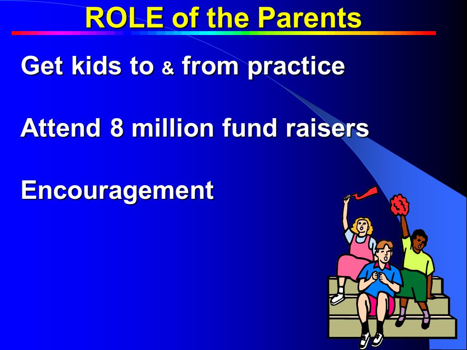 ROLE of the Parents Get kids to & from practice Attend 8 million fund raisers Encouragement Team BuildingTeam Building