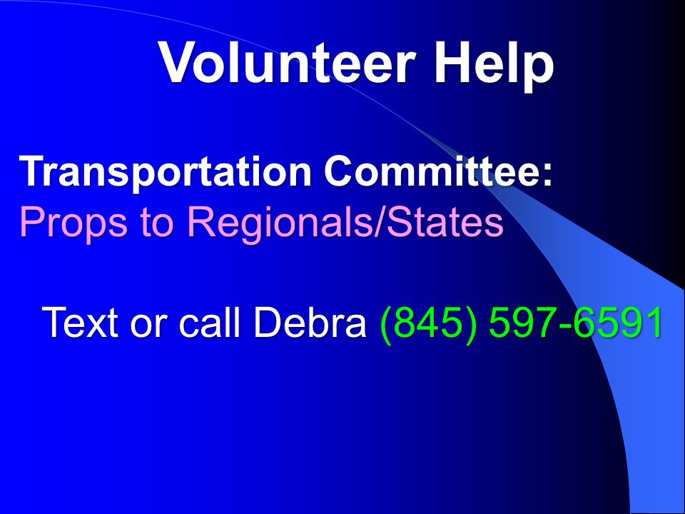 Volunteer Help Transportation Committee: Props to Regionals/States Text or call Debra (845) Text or call Debra (845)