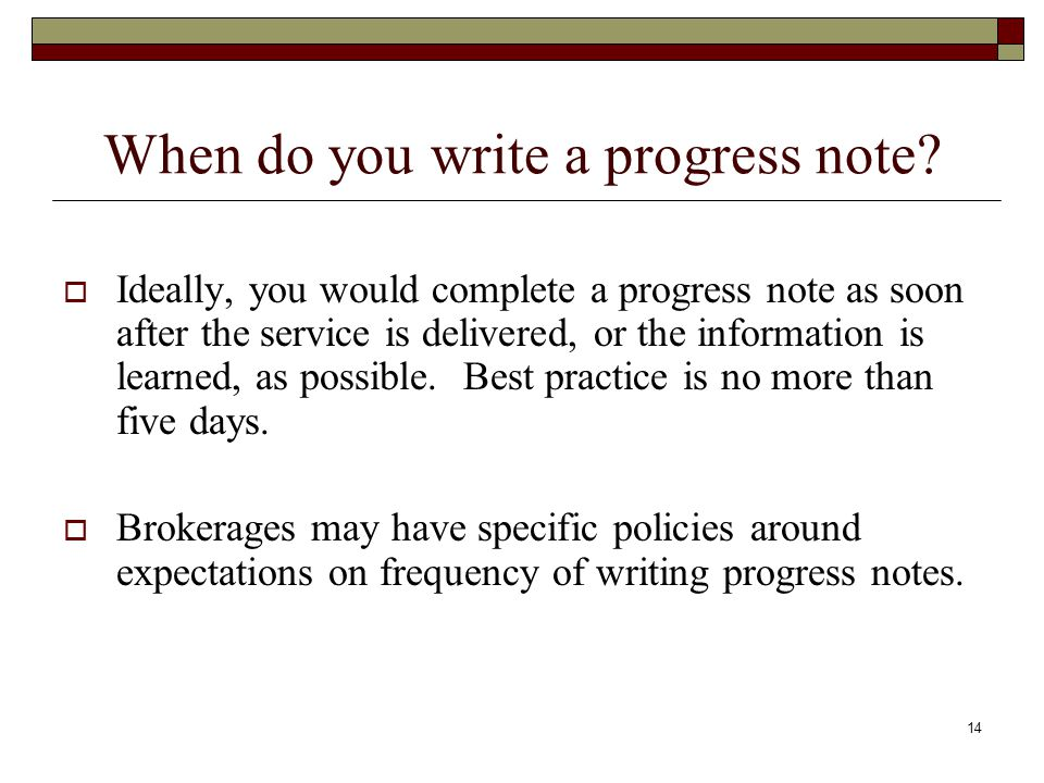 14 When do you write a progress note?  Ideally, you would complete a progress note as soon after the service is delivered, or the information is lear