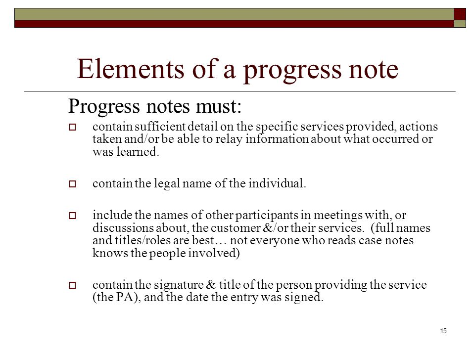 15 Elements of a progress note Progress notes must:  contain sufficient detail on the specific services provided, actions taken and/or be able to rel