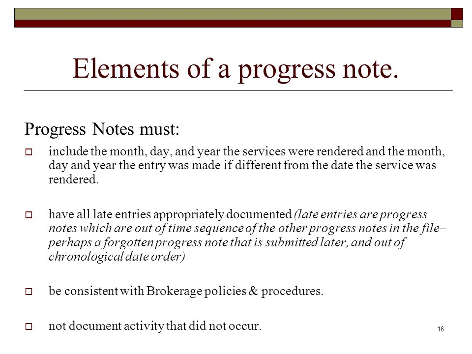 16 Elements of a progress note. Progress Notes must:  include the month, day, and year the services were rendered and the month, day and year the ent