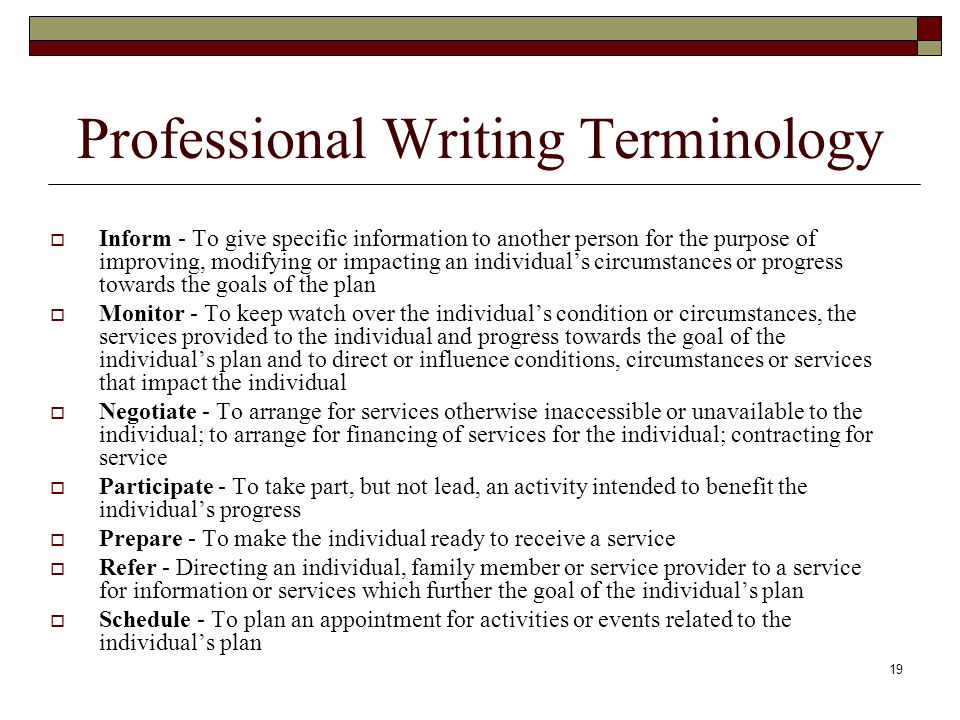 19 Professional Writing Terminology  Inform - To give specific information to another person for the purpose of improving, modifying or impacting an