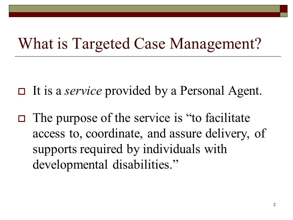 """2 What is Targeted Case Management?  It is a service provided by a Personal Agent.  The purpose of the service is """"to facilitate access to, coordina"""
