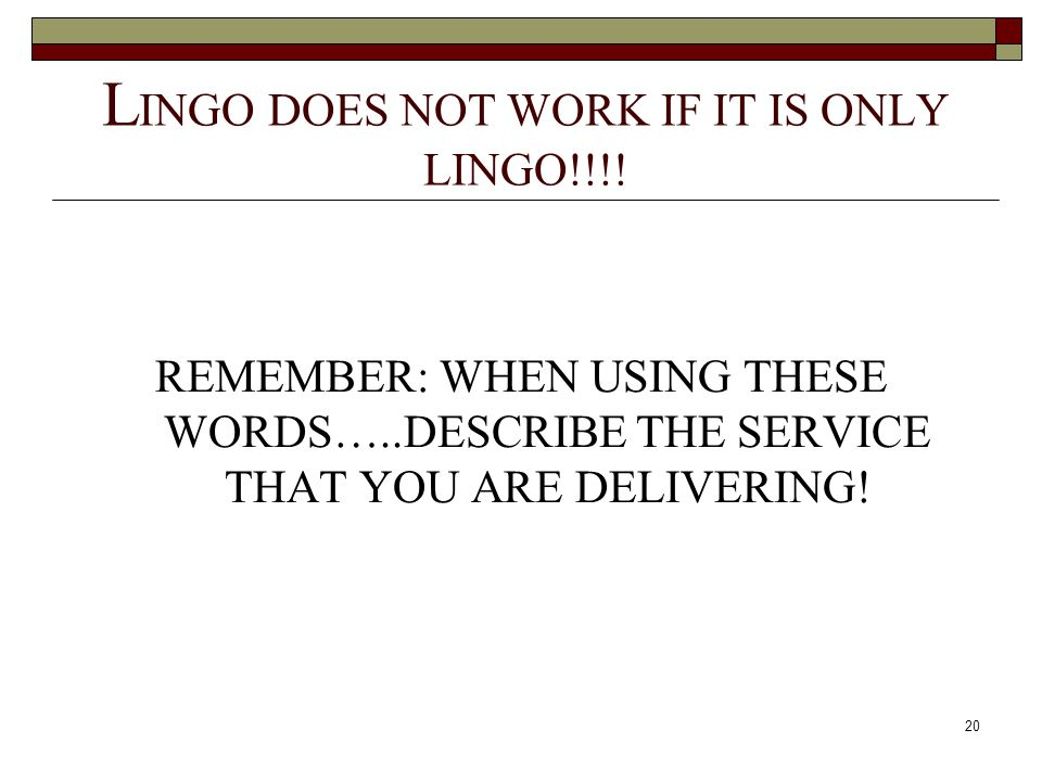 20 L INGO DOES NOT WORK IF IT IS ONLY LINGO!!!! REMEMBER: WHEN USING THESE WORDS…..DESCRIBE THE SERVICE THAT YOU ARE DELIVERING!