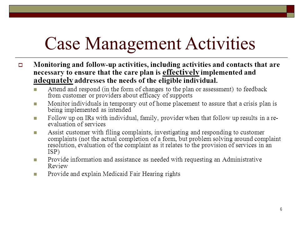 6 Case Management Activities  Monitoring and follow-up activities, including activities and contacts that are necessary to ensure that the care plan