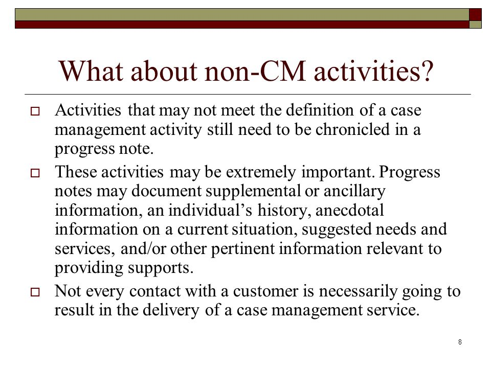 8 What about non-CM activities?  Activities that may not meet the definition of a case management activity still need to be chronicled in a progress