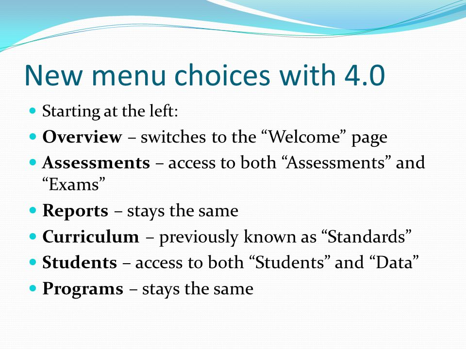New menu choices with 4.0 Starting at the left: Overview – switches to the Welcome page Assessments – access to both Assessments and Exams Reports – stays the same Curriculum – previously known as Standards Students – access to both Students and Data Programs – stays the same