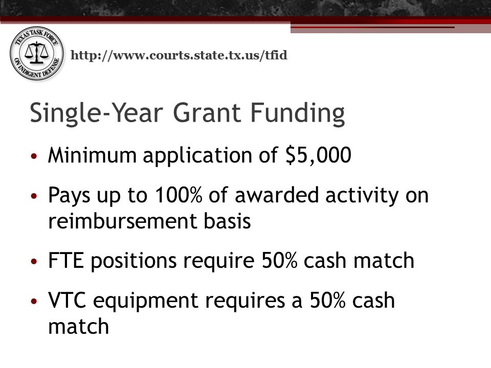 http://www.courts.state.tx.us/tfid Single-Year Grant Funding Minimum application of $5,000 Pays up to 100% of awarded activity on reimbursement basis FTE positions require 50% cash match VTC equipment requires a 50% cash match