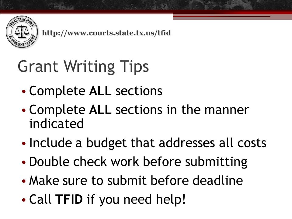 http://www.courts.state.tx.us/tfid Grant Writing Tips Complete ALL sections Complete ALL sections in the manner indicated Include a budget that addresses all costs Double check work before submitting Make sure to submit before deadline Call TFID if you need help!