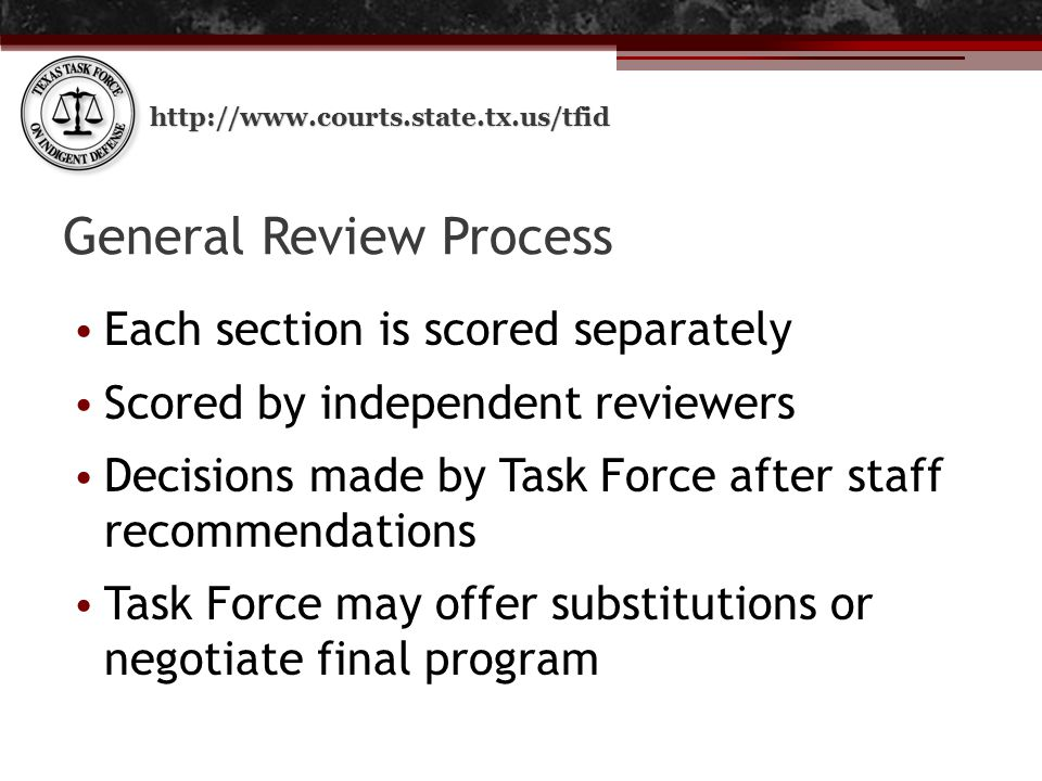 http://www.courts.state.tx.us/tfid General Review Process Each section is scored separately Scored by independent reviewers Decisions made by Task Force after staff recommendations Task Force may offer substitutions or negotiate final program