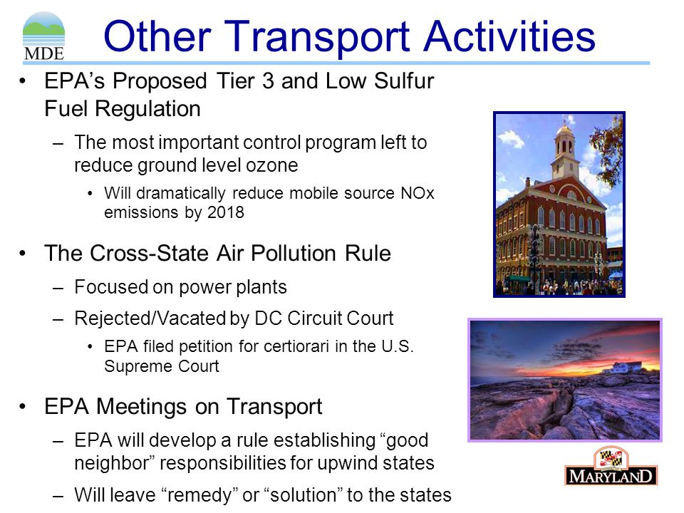 Other Transport Activities EPA's Proposed Tier 3 and Low Sulfur Fuel Regulation –The most important control program left to reduce ground level ozone Will dramatically reduce mobile source NOx emissions by 2018 The Cross-State Air Pollution Rule –Focused on power plants –Rejected/Vacated by DC Circuit Court EPA filed petition for certiorari in the U.S.