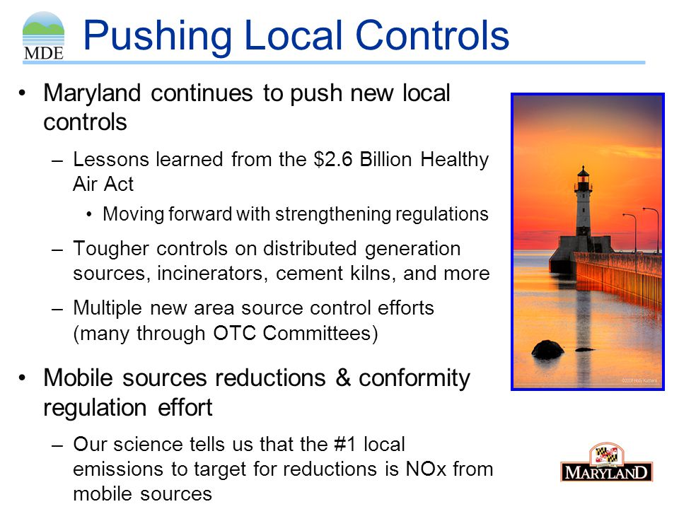 Pushing Local Controls Maryland continues to push new local controls –Lessons learned from the $2.6 Billion Healthy Air Act Moving forward with strengthening regulations –Tougher controls on distributed generation sources, incinerators, cement kilns, and more –Multiple new area source control efforts (many through OTC Committees) Mobile sources reductions & conformity regulation effort –Our science tells us that the #1 local emissions to target for reductions is NOx from mobile sources