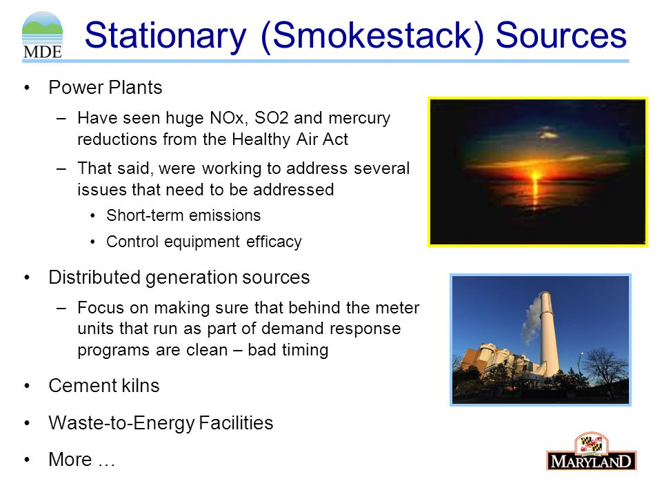 Stationary (Smokestack) Sources Power Plants –Have seen huge NOx, SO2 and mercury reductions from the Healthy Air Act –That said, were working to address several issues that need to be addressed Short-term emissions Control equipment efficacy Distributed generation sources –Focus on making sure that behind the meter units that run as part of demand response programs are clean – bad timing Cement kilns Waste-to-Energy Facilities More …