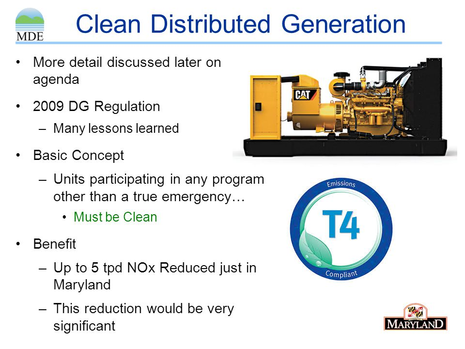 Clean Distributed Generation More detail discussed later on agenda 2009 DG Regulation –Many lessons learned Basic Concept –Units participating in any program other than a true emergency… Must be Clean Benefit –Up to 5 tpd NOx Reduced just in Maryland –This reduction would be very significant